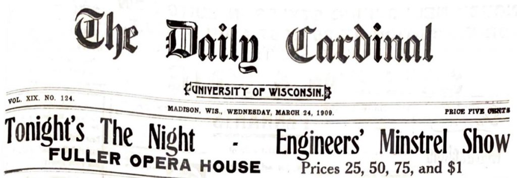 "The headline on the front page of the Daily Cardinal, which reads ""Tonight's The Night – Engineers' Minstrel Show. Fuller Opera House, prices 25, 50, 75 and $1"" dated March 24, 1909."