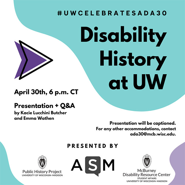 UW Celebrates ADA 30: Disability History at UW, Presentation and Q&A by Kacie Lucchini Butcher and Emma Wathen. April 30, 2020 at 6 p.m. CPresented by ASM.